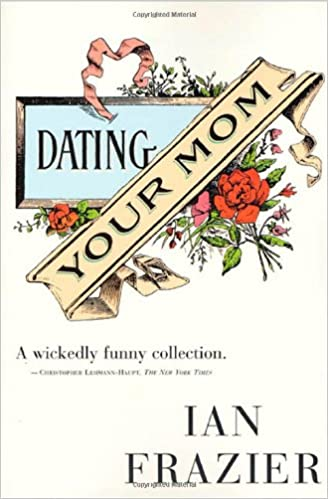 Dating your mom ian frazier excerpt