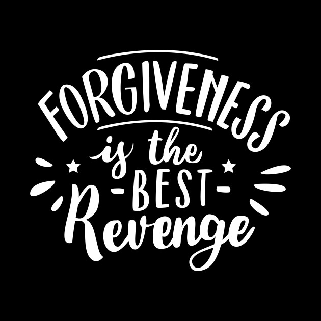 The best revenge is forgiveness