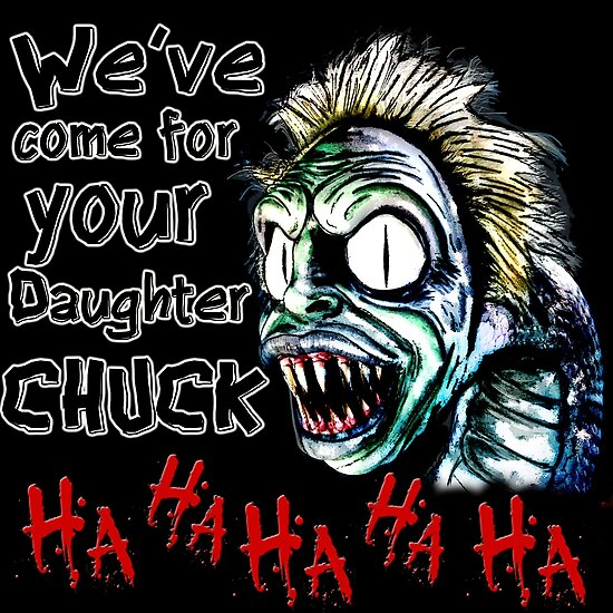 We ve come for your daughter chuck